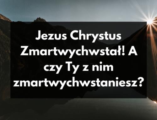 Jezus Chrystus Zmartwychwstał! A czy Ty z nim zmartwychwstaniesz?